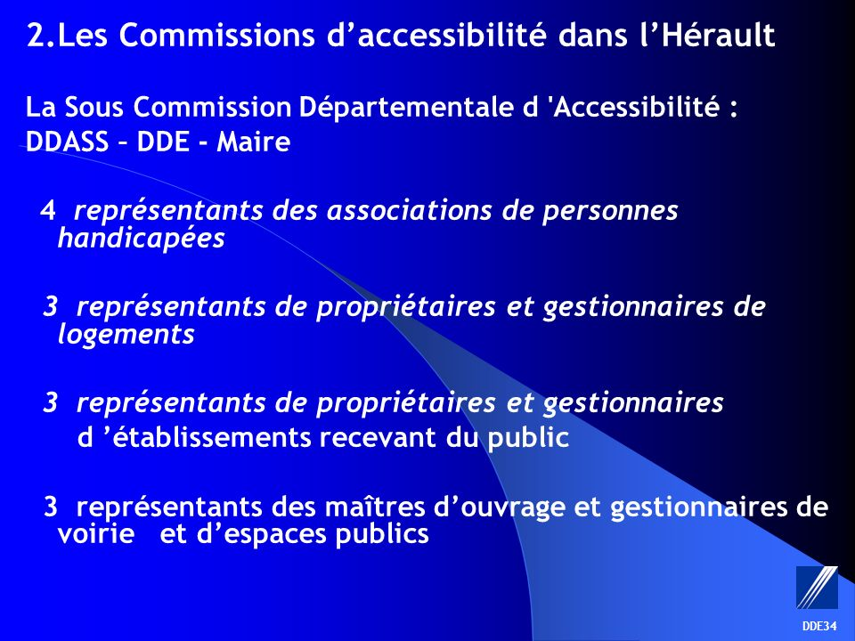 DDE34 La Sous Commission Départementale pour lAccessibilité Avis sur les demandes de dérogation aux règles daccessibilité - des établissements recevant du public - des logements - des lieux de travail - de la voirie et espaces publics Présidence: DRDE