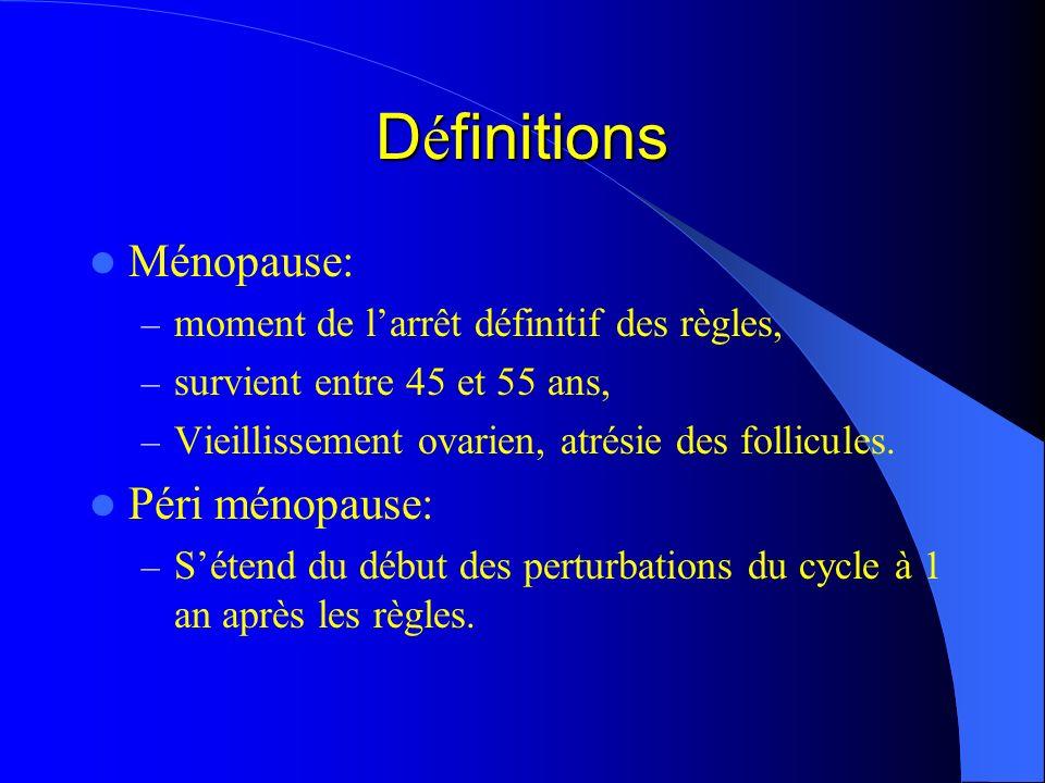 D é finitions Ménopause: – moment de larrêt définitif des règles, – survient entre 45 et 55 ans, – Vieillissement ovarien, atrésie des follicules. Pér