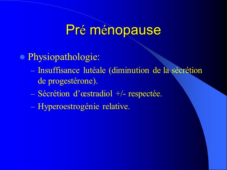 Pr é m é nopause Physiopathologie: – Insuffisance lutéale (diminution de la sécrétion de progestérone). – Sécrétion dœstradiol +/- respectée. – Hypero