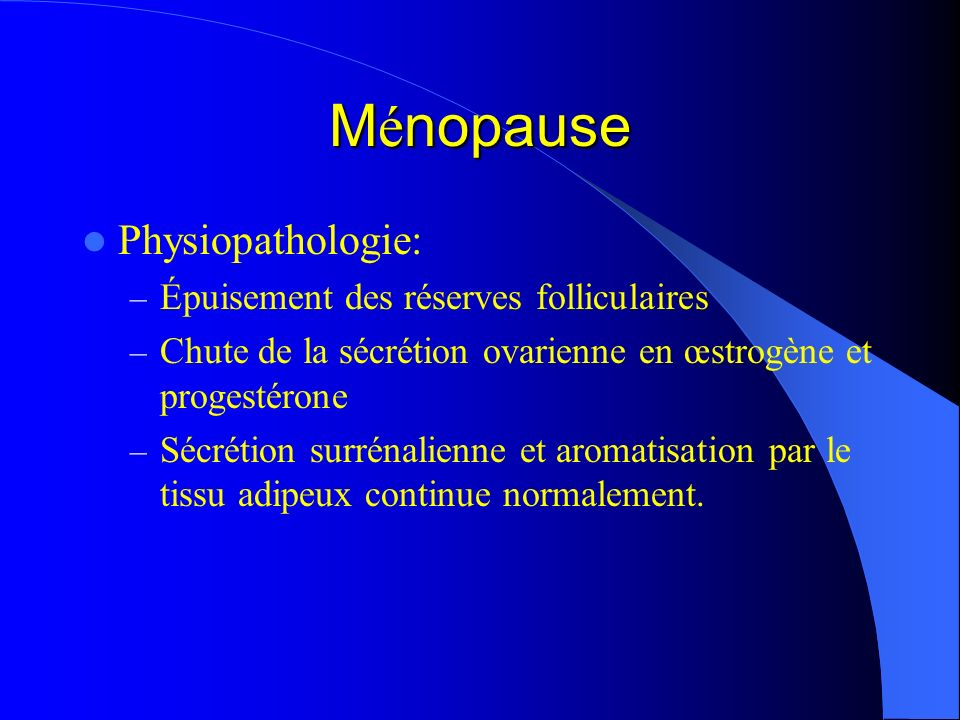 M é nopause Physiopathologie: – Épuisement des réserves folliculaires – Chute de la sécrétion ovarienne en œstrogène et progestérone – Sécrétion surré