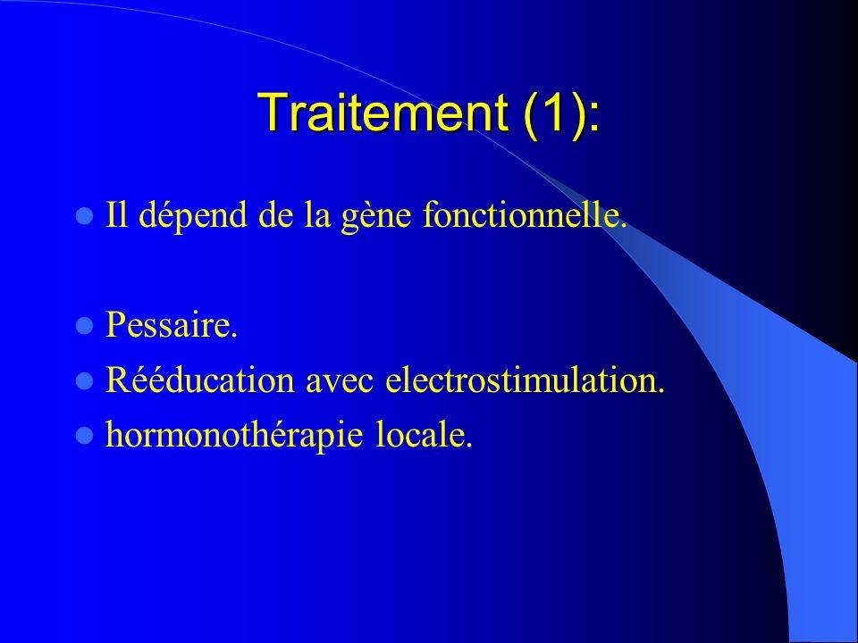 Traitement (1): Il dépend de la gène fonctionnelle. Pessaire. Rééducation avec electrostimulation. hormonothérapie locale.