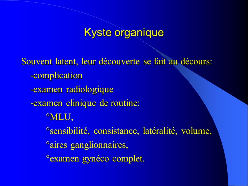 Kyste organique Souvent latent, leur découverte se fait au décours: -complication -examen radiologique -examen clinique de routine: °MLU, °sensibilité