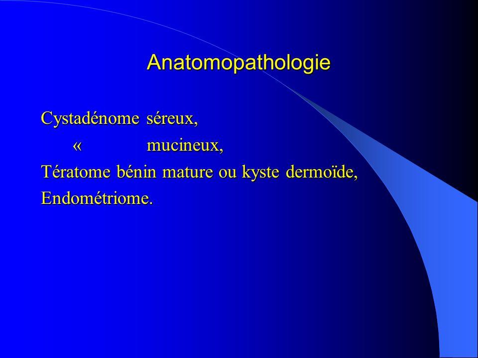 Anatomopathologie Cystadénome séreux, « mucineux, « mucineux, Tératome bénin mature ou kyste dermoïde, Endométriome.