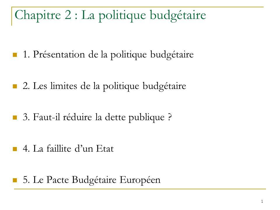1 Chapitre 2 : La politique budgétaire 1. Présentation de la politique budgétaire 2. Les limites de la politique budgétaire 3. Faut-il réduire la dett