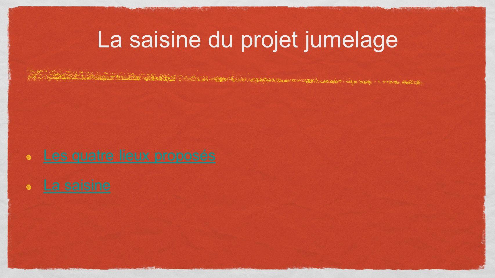 Les quatre lieux proposés La saisine La saisine du projet jumelage