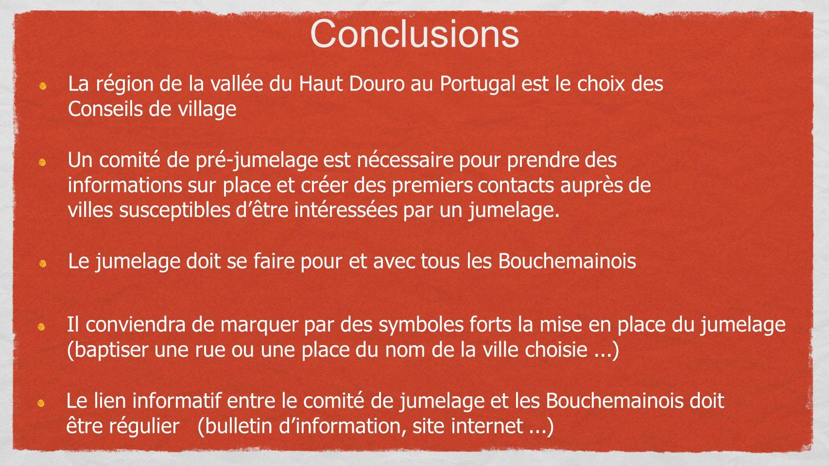 Conclusions La région de la vallée du Haut Douro au Portugal est le choix des Conseils de village Un comité de pré-jumelage est nécessaire pour prendre des informations sur place et créer des premiers contacts auprès de villes susceptibles dêtre intéressées par un jumelage.