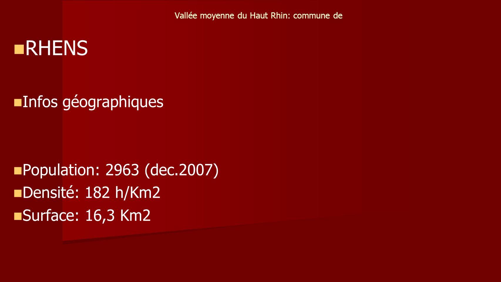 Vallée moyenne du Haut Rhin: commune de RHENS Infos géographiques Population: 2963 (dec.2007) Densité: 182 h/Km2 Surface: 16,3 Km2