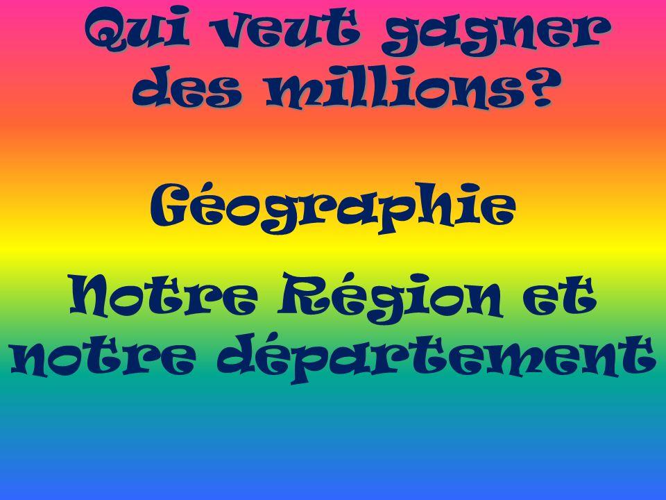 Qui veut gagner des millions? Géographie Notre Région et notre département