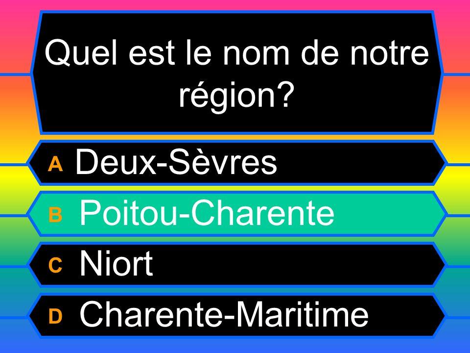 Quel est le nom de notre région? A Deux-Sèvres B Poitou-Charente C Niort D Charente-Maritime