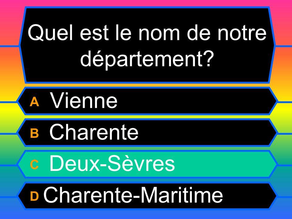 Quel est le nom de notre département? A Vienne B Charente C Deux-Sèvres D Charente-Maritime
