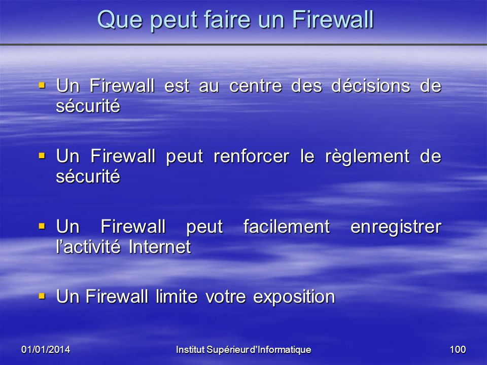 01/01/2014Institut Supérieur d'Informatique99 Quest ce quun Firewall Internet Un firewall est le plus souvent installé au point où votre réseau intern