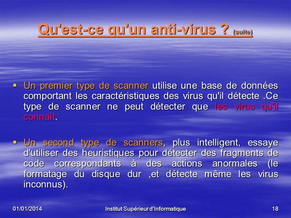 01/01/2014Institut Supérieur d'Informatique17 Qu'est-ce qu'un anti-virus ? Un anti-virus est un programme qui permet de : Un anti-virus est un program