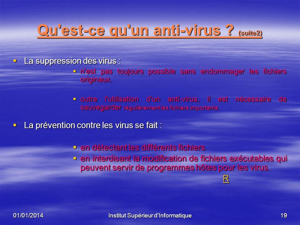 01/01/2014Institut Supérieur d'Informatique18 Qu'est-ce qu'un anti-virus ? (suite) Un premier type de scanner utilise une base de données comportant l