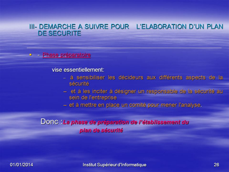 01/01/2014Institut Supérieur d'Informatique25 III- DEMARCHE A SUIVRE POUR LELABORATION DUN PLAN DE SECURITE La démarche proposée se base sur l'analyse
