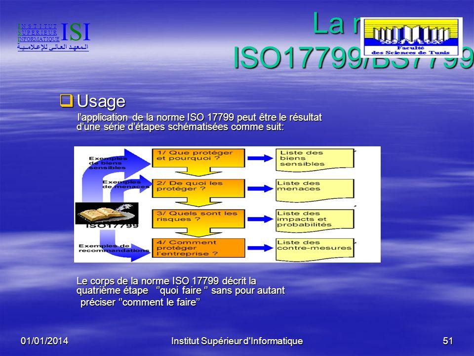 01/01/2014Institut Supérieur d'Informatique50 La norme ISO17799/BS7799 La norme ISO17799/BS7799 ISO17799 ISO17799 Défini des objectifs et des recomman