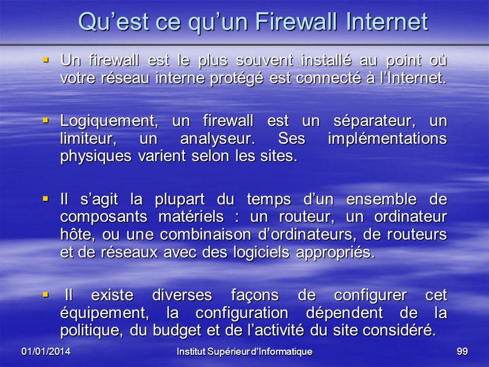 01/01/2014Institut Supérieur d'Informatique98 Quest ce quun Firewall Internet Il sert à plusieurs choses : protége le réseau interne contre les tentat