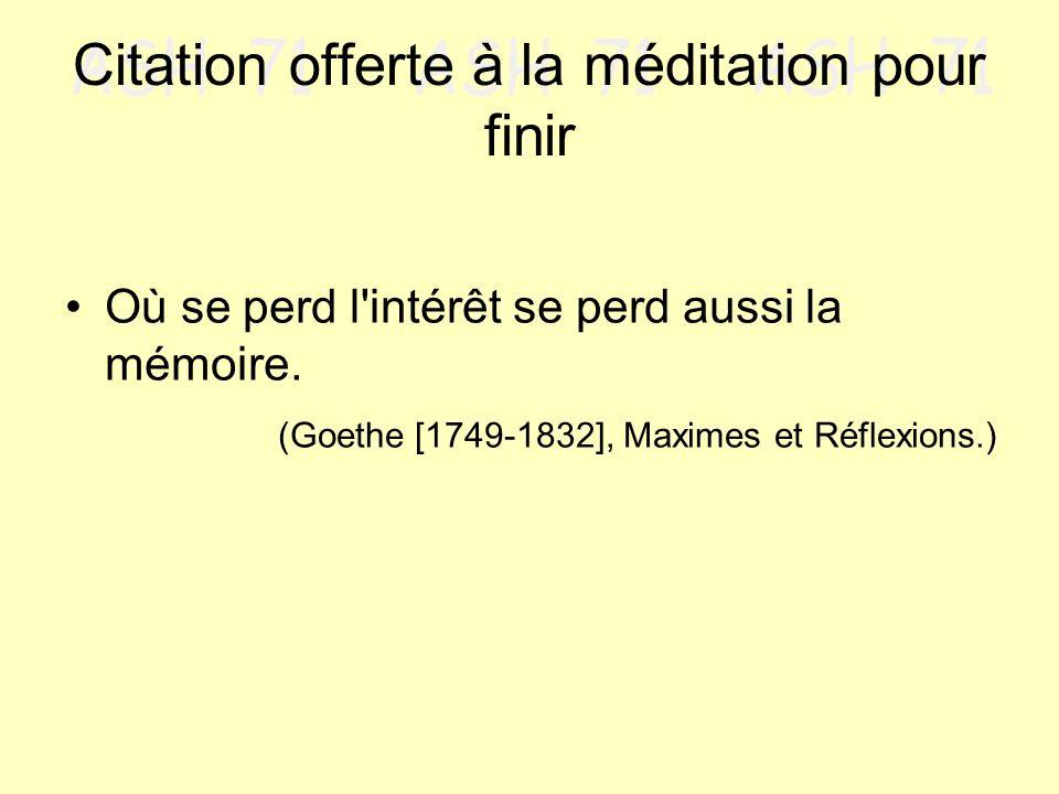 Citation offerte à la méditation pour finir Où se perd l'intérêt se perd aussi la mémoire. (Goethe [1749-1832], Maximes et Réflexions.)