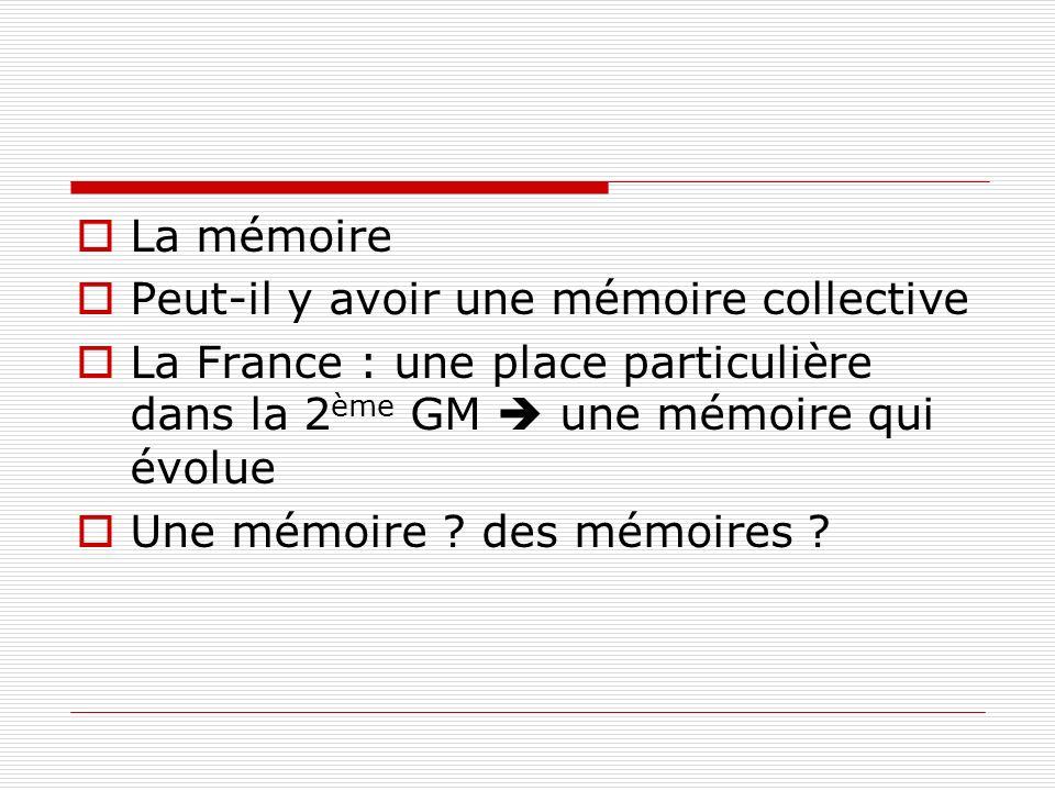La mémoire Peut-il y avoir une mémoire collective La France : une place particulière dans la 2 ème GM une mémoire qui évolue Une mémoire ? des mémoire