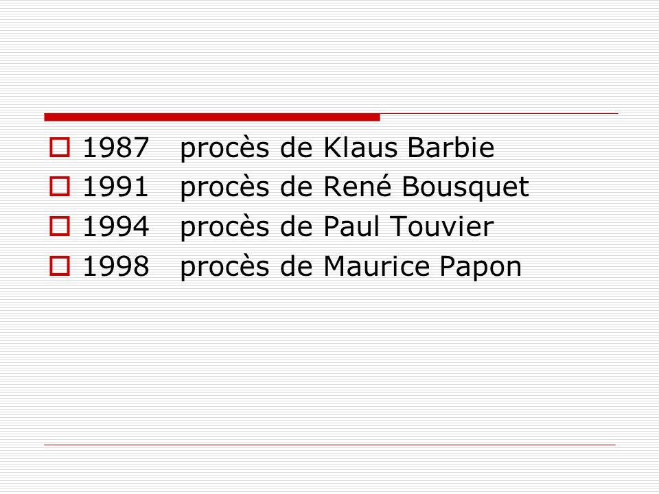 1987procès de Klaus Barbie 1991procès de René Bousquet 1994procès de Paul Touvier 1998procès de Maurice Papon