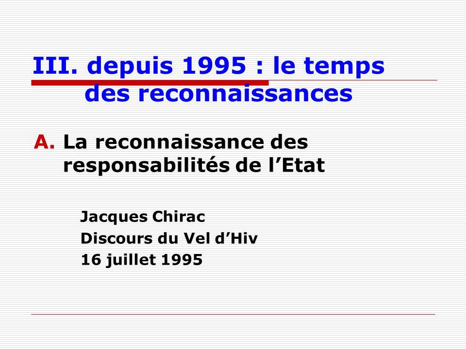 III. depuis 1995 : le temps des reconnaissances A.La reconnaissance des responsabilités de lEtat Jacques Chirac Discours du Vel dHiv 16 juillet 1995