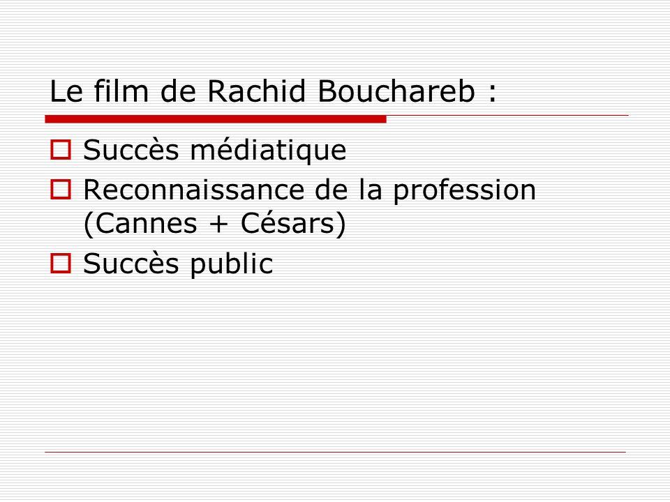 Le film de Rachid Bouchareb : Succès médiatique Reconnaissance de la profession (Cannes + Césars) Succès public