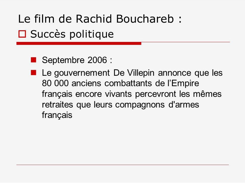 Le film de Rachid Bouchareb : Succès politique Septembre 2006 : Le gouvernement De Villepin annonce que les 80 000 anciens combattants de lEmpire fran