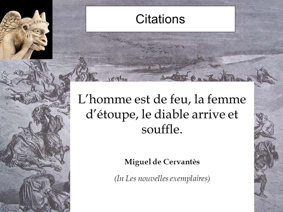 Citations Lhomme est de feu, la femme détoupe, le diable arrive et souffle. Miguel de Cervantès (In Les nouvelles exemplaires)