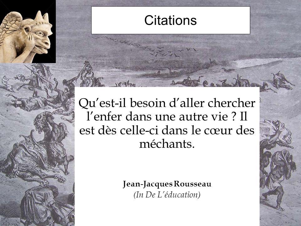 Citations Quest-il besoin daller chercher lenfer dans une autre vie ? Il est dès celle-ci dans le cœur des méchants. Jean-Jacques Rousseau (In De Lédu
