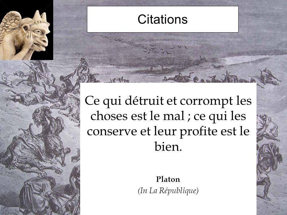 Citations Ce qui détruit et corrompt les choses est le mal ; ce qui les conserve et leur profite est le bien. Platon (In La République)