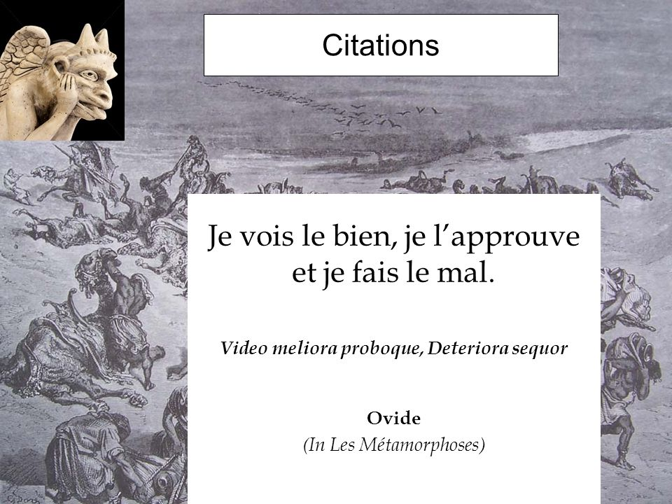 Citations Je vois le bien, je lapprouve et je fais le mal. Video meliora proboque, Deteriora sequor Ovide (In Les Métamorphoses)