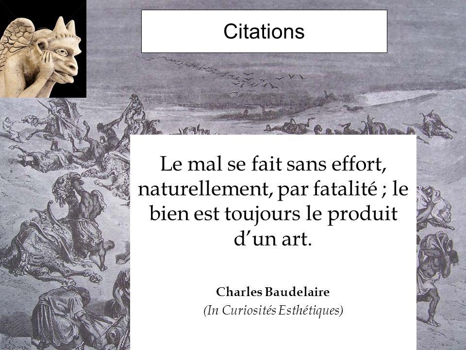 Citations Le mal se fait sans effort, naturellement, par fatalité ; le bien est toujours le produit dun art. Charles Baudelaire (In Curiosités Esthéti