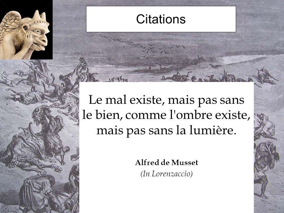 Citations Le mal existe, mais pas sans le bien, comme l'ombre existe, mais pas sans la lumière. Alfred de Musset (In Lorenzaccio)