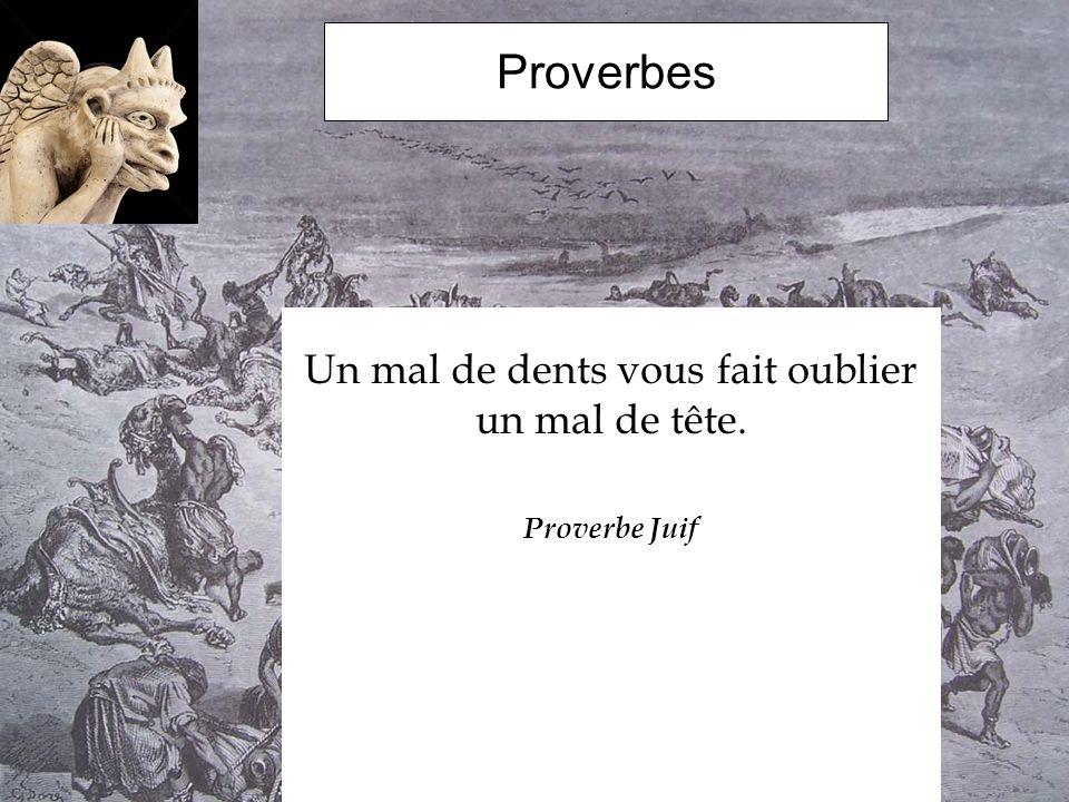 Proverbes Un mal de dents vous fait oublier un mal de tête. Proverbe Juif