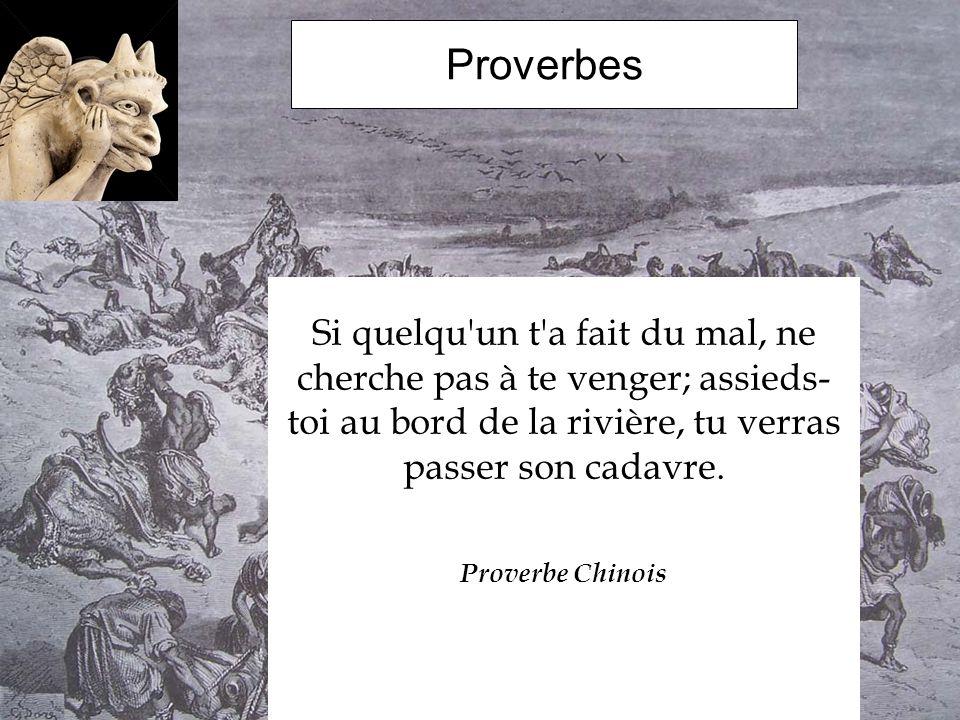 Proverbes Si quelqu'un t'a fait du mal, ne cherche pas à te venger; assieds- toi au bord de la rivière, tu verras passer son cadavre. Proverbe Chinois
