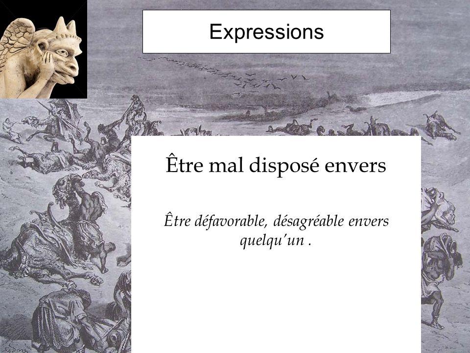 Expressions Être mal disposé envers Être défavorable, désagréable envers quelquun.