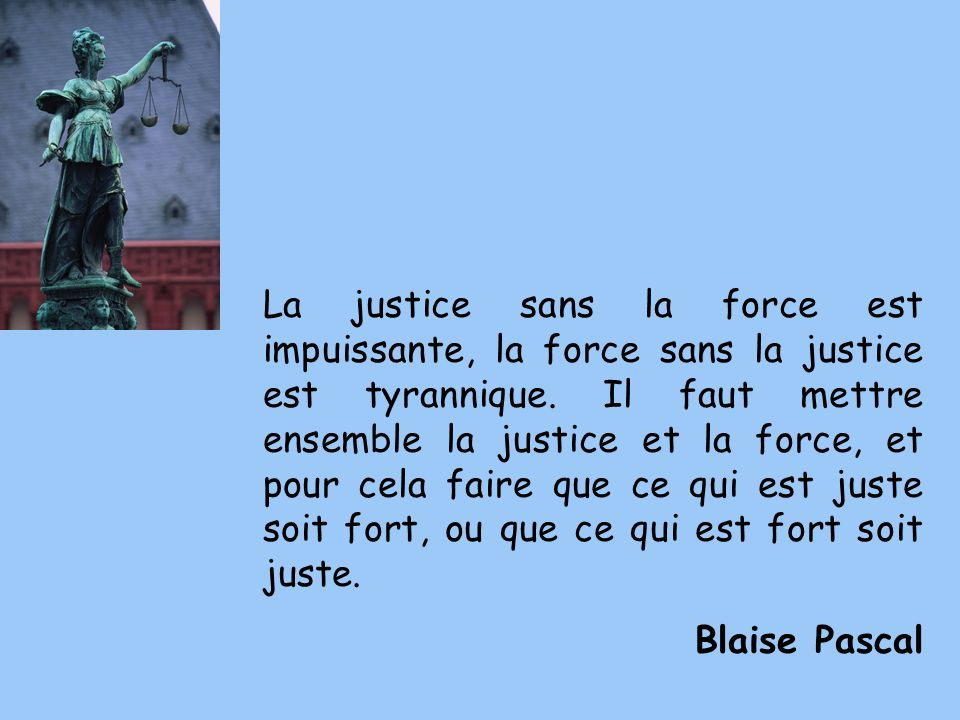 La justice sans la force est impuissante, la force sans la justice est tyrannique. Il faut mettre ensemble la justice et la force, et pour cela faire