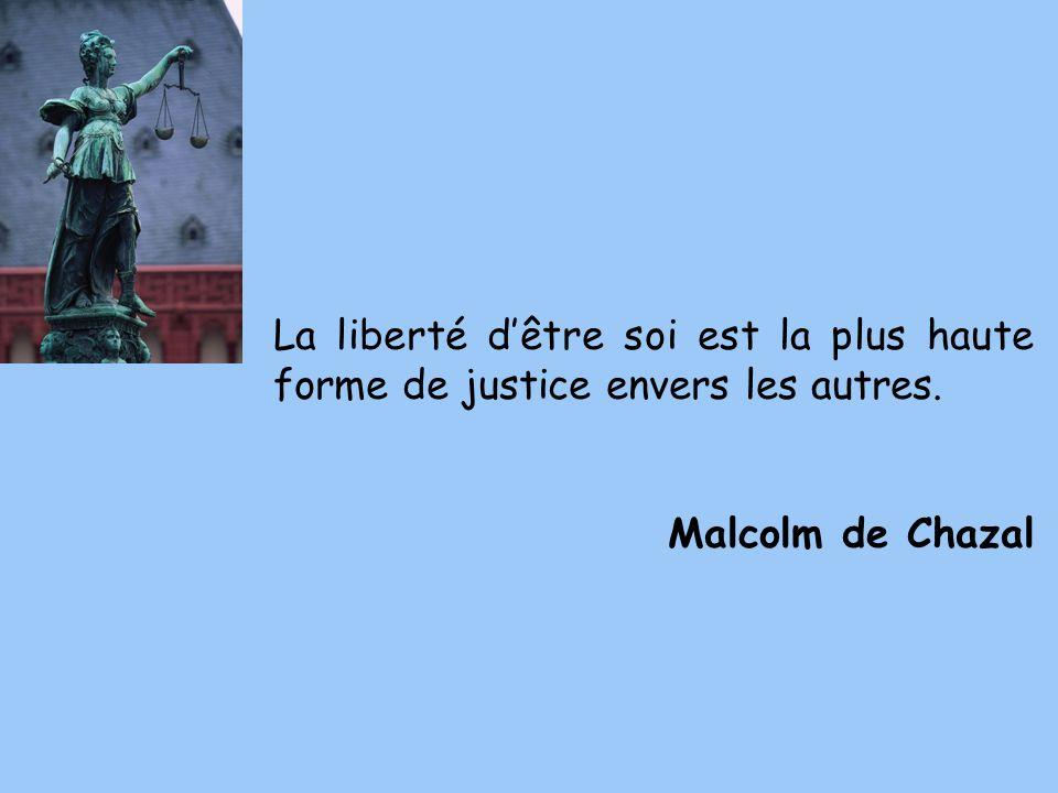 La liberté dêtre soi est la plus haute forme de justice envers les autres. Malcolm de Chazal