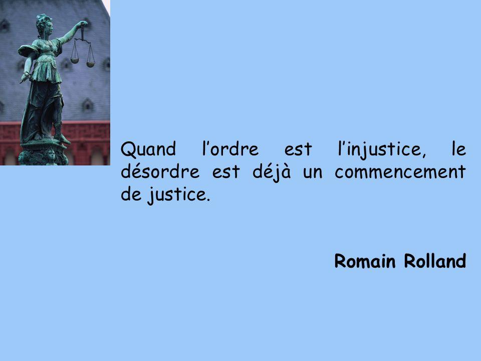 Quand lordre est linjustice, le désordre est déjà un commencement de justice. Romain Rolland