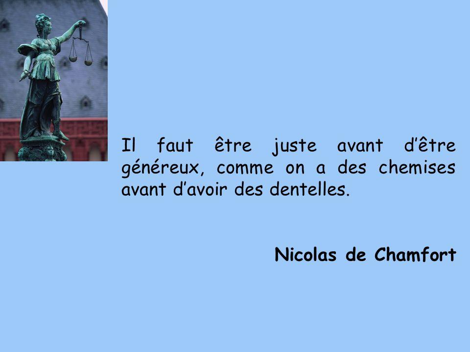 Il faut être juste avant dêtre généreux, comme on a des chemises avant davoir des dentelles. Nicolas de Chamfort