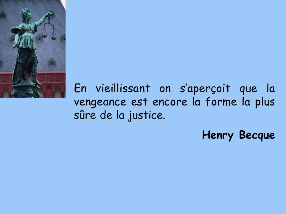 En vieillissant on saperçoit que la vengeance est encore la forme la plus sûre de la justice. Henry Becque