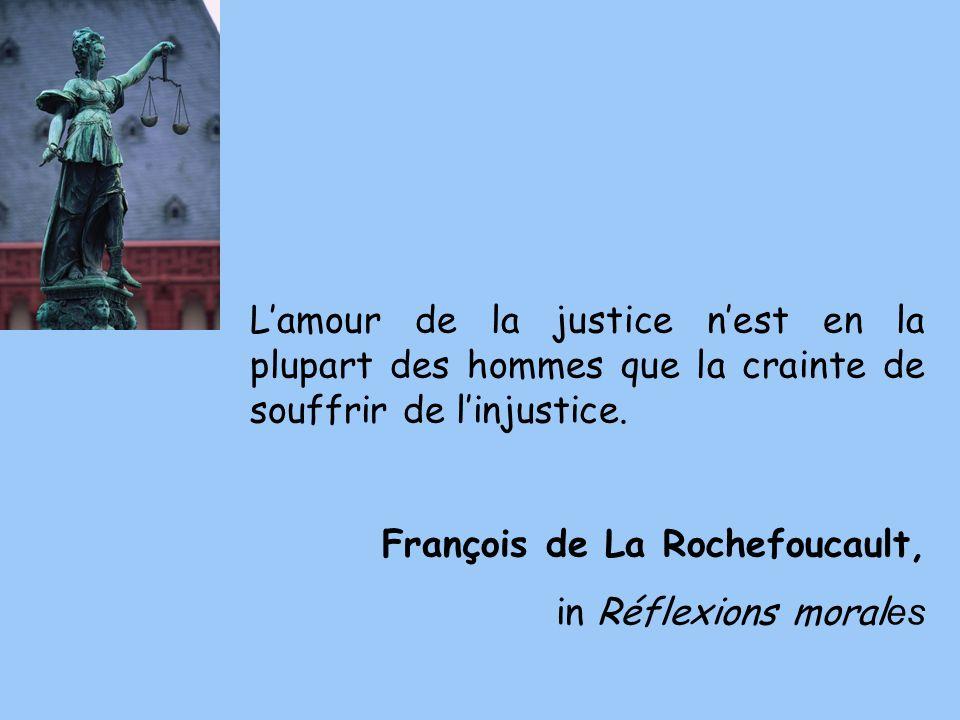 Lamour de la justice nest en la plupart des hommes que la crainte de souffrir de linjustice. François de La Rochefoucault, in Réflexions moral es