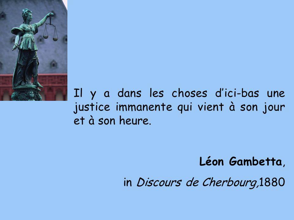 Il y a dans les choses dici-bas une justice immanente qui vient à son jour et à son heure. Léon Gambetta, in Discours de Cherbourg,1880