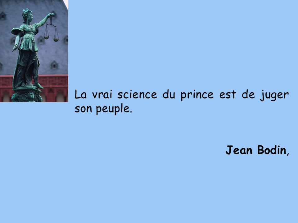 La vrai science du prince est de juger son peuple. Jean Bodin,