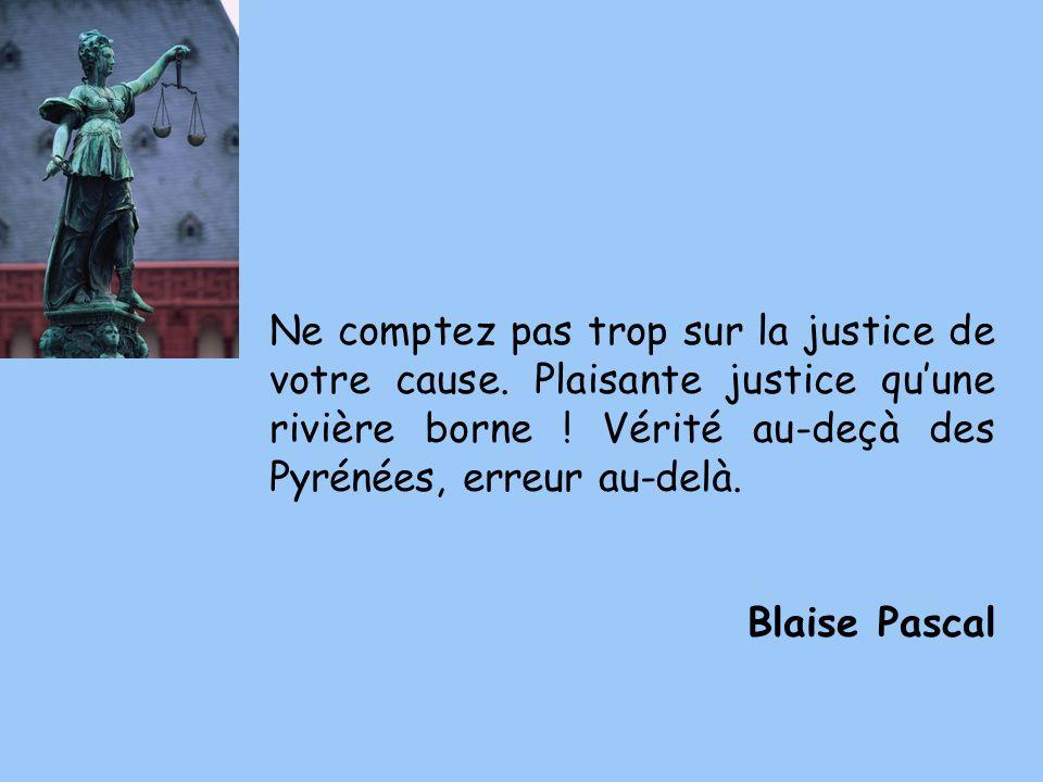 Ne comptez pas trop sur la justice de votre cause. Plaisante justice quune rivière borne ! Vérité au-deçà des Pyrénées, erreur au-delà. Blaise Pascal