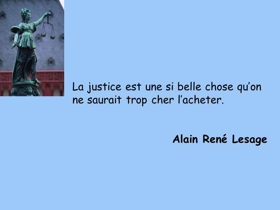 La justice est une si belle chose quon ne saurait trop cher lacheter. Alain René Lesage