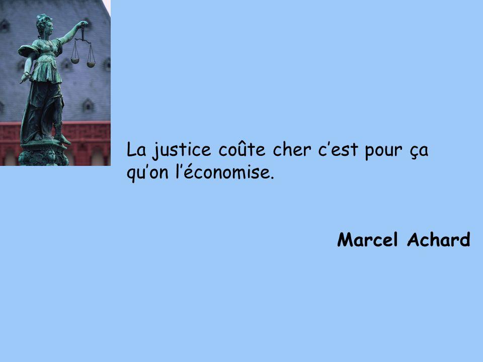 La justice coûte cher cest pour ça quon léconomise. Marcel Achard