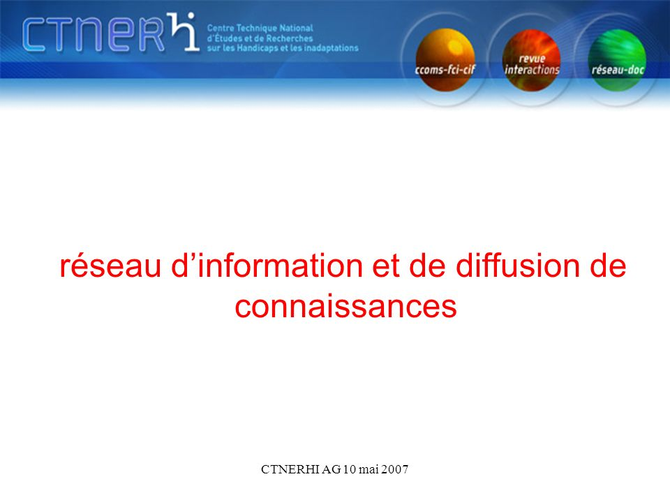 CTNERHI AG 10 mai 2007 réseau dinformation et de diffusion de connaissances