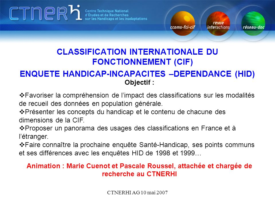 CTNERHI AG 10 mai 2007 CLASSIFICATION INTERNATIONALE DU FONCTIONNEMENT (CIF) ENQUETE HANDICAP-INCAPACITES –DEPENDANCE (HID) Objectif : Favoriser la co