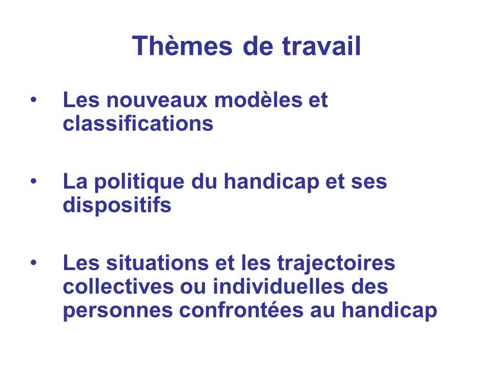 Thèmes de travail Les nouveaux modèles et classifications La politique du handicap et ses dispositifs Les situations et les trajectoires collectives ou individuelles des personnes confrontées au handicap