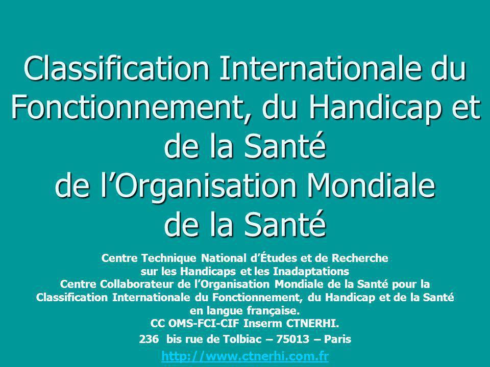 Classification internationale du Fonctionnement, du Handicap et de la Santé Nouveau membre de la Famille des Classifications Internationales de lOMS www.who.int/classification/icf